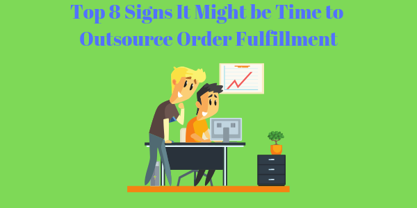 Top 8 Signs It Might be Time to Outsource Order Fulfillment