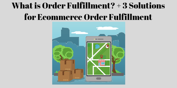 What is Order Fulfillment? + 3 Solutions for Ecommerce Order Fulfillment