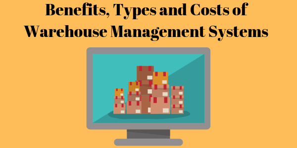 Benefits, Types and Costs of Warehouse Management Systems