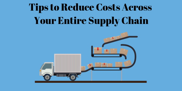 Tips to Reduce Costs Across Your Entire Supply Chain