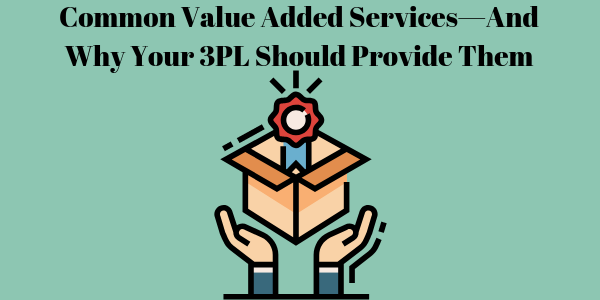 Common Value Added Services—And Why Your 3PL Should Provide Them